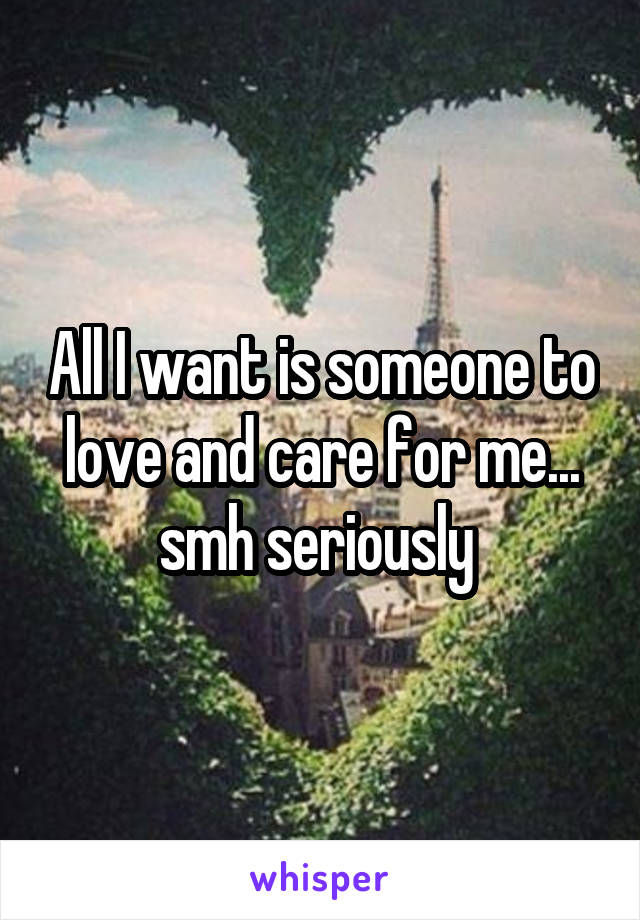 All I want is someone to love and care for me... smh seriously