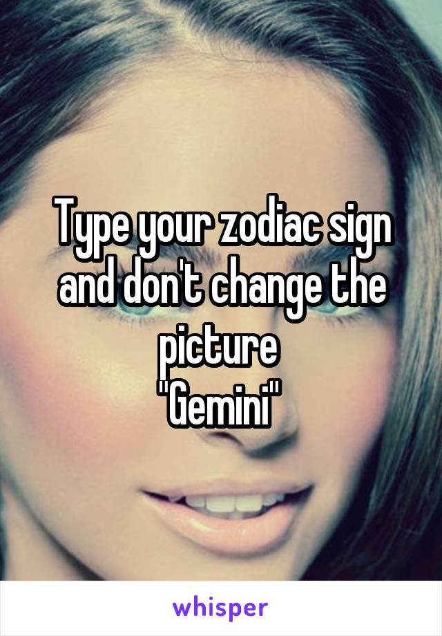 "Type your zodiac sign and don't change the picture  ""Gemini"""