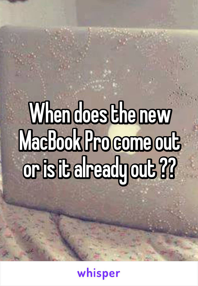 When does the new MacBook Pro come out or is it already out ??