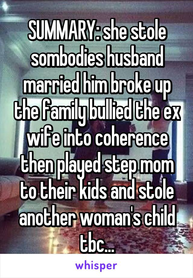 SUMMARY: she stole sombodies husband married him broke up the family bullied the ex wife into coherence then played step mom to their kids and stole another woman's child tbc...
