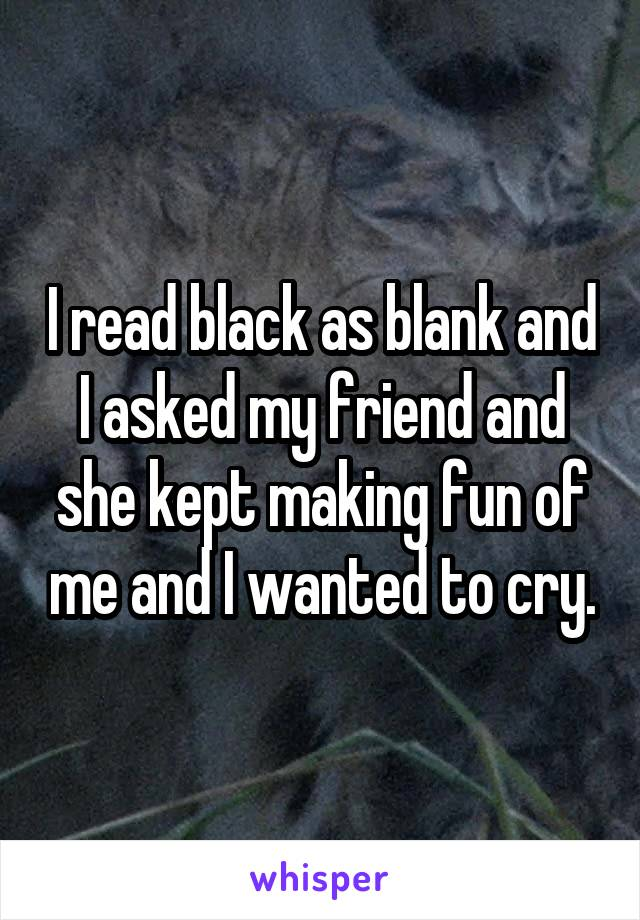 I read black as blank and I asked my friend and she kept making fun of me and I wanted to cry.