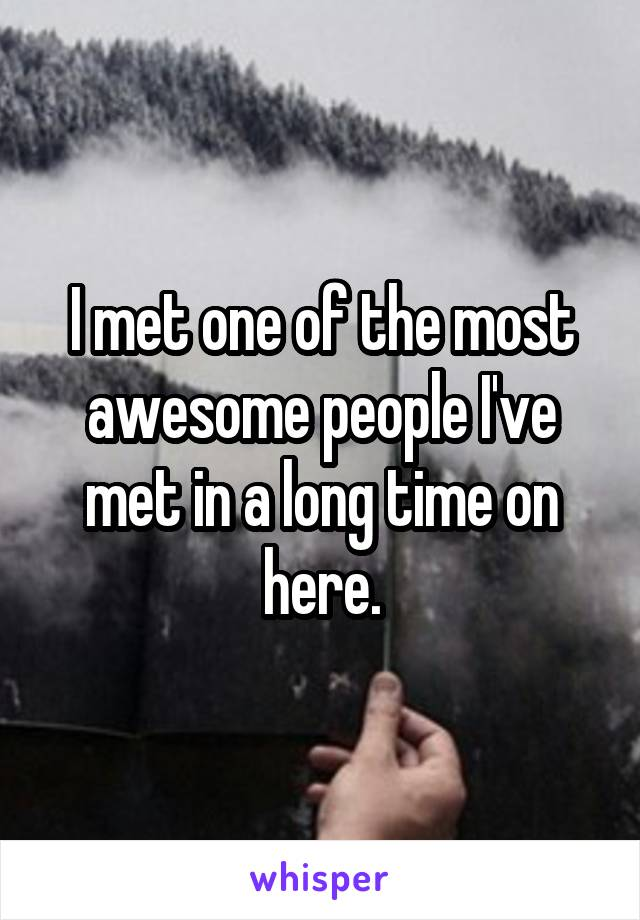 I met one of the most awesome people I've met in a long time on here.
