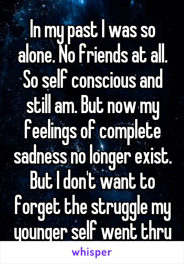 In my past I was so alone. No friends at all. So self conscious and still am. But now my feelings of complete sadness no longer exist. But I don't want to forget the struggle my younger self went thru