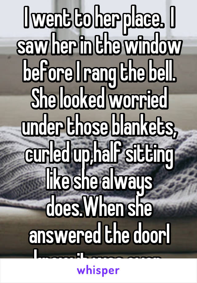 I went to her place.  I saw her in the window before I rang the bell. She looked worried under those blankets, curled up,half sitting like she always does.When she answered the doorI knew it was over
