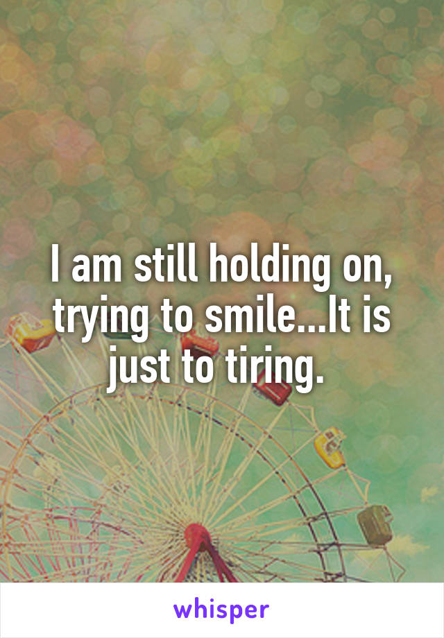I am still holding on, trying to smile...It is just to tiring.