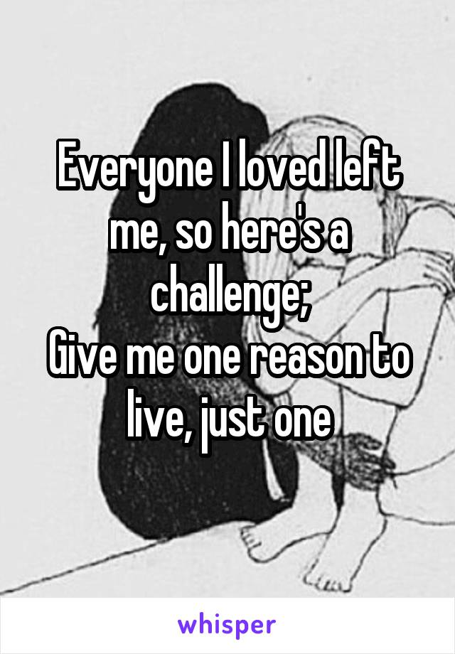 Everyone I loved left me, so here's a challenge; Give me one reason to live, just one