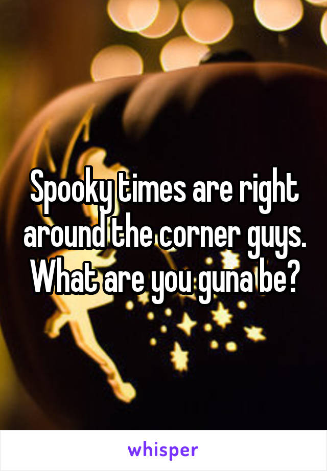 Spooky times are right around the corner guys. What are you guna be?