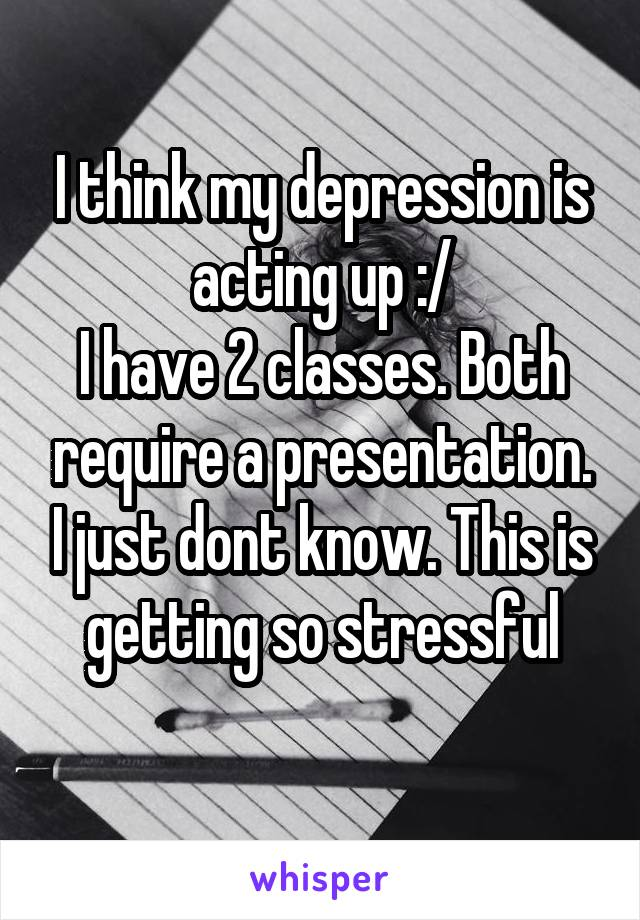 I think my depression is acting up :/ I have 2 classes. Both require a presentation. I just dont know. This is getting so stressful