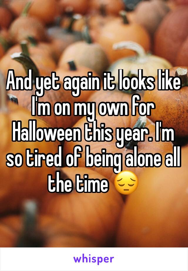 And yet again it looks like I'm on my own for Halloween this year. I'm so tired of being alone all the time 😔