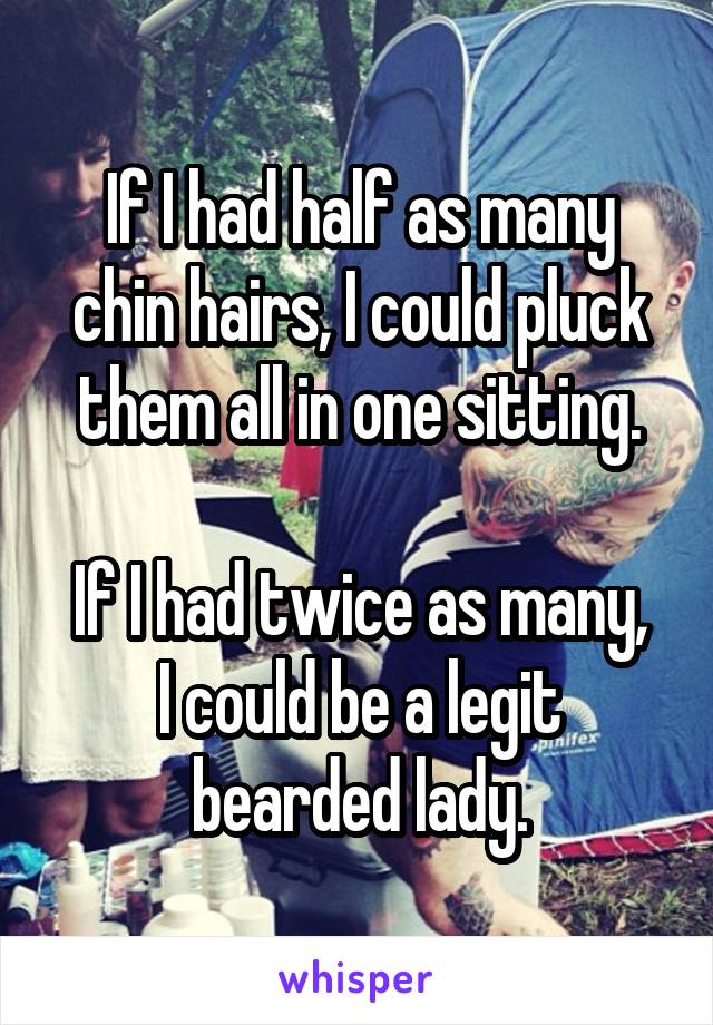 If I had half as many chin hairs, I could pluck them all in one sitting.  If I had twice as many, I could be a legit bearded lady.
