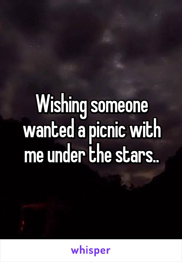 Wishing someone wanted a picnic with me under the stars..
