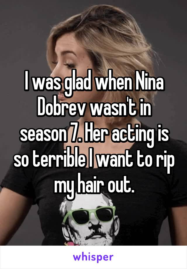I was glad when Nina Dobrev wasn't in season 7. Her acting is so terrible I want to rip my hair out.