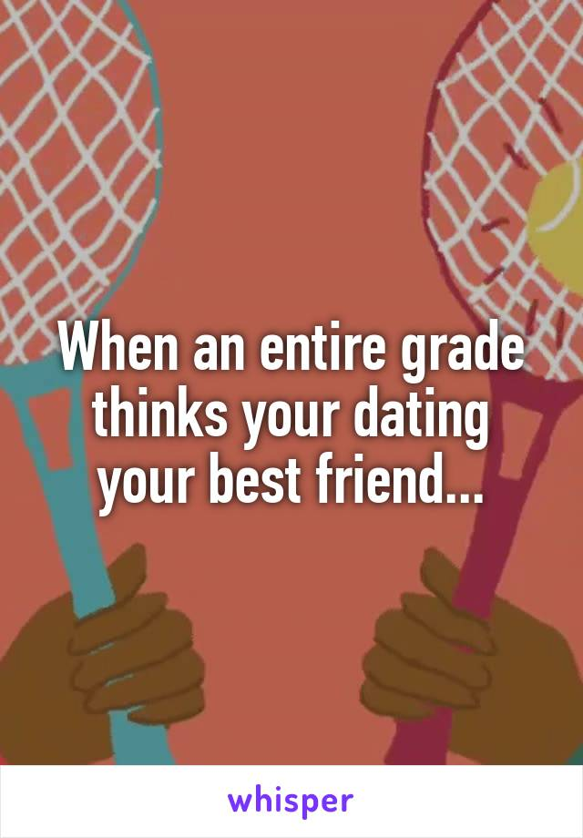 When an entire grade thinks your dating your best friend...
