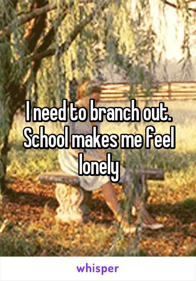 I need to branch out. School makes me feel lonely