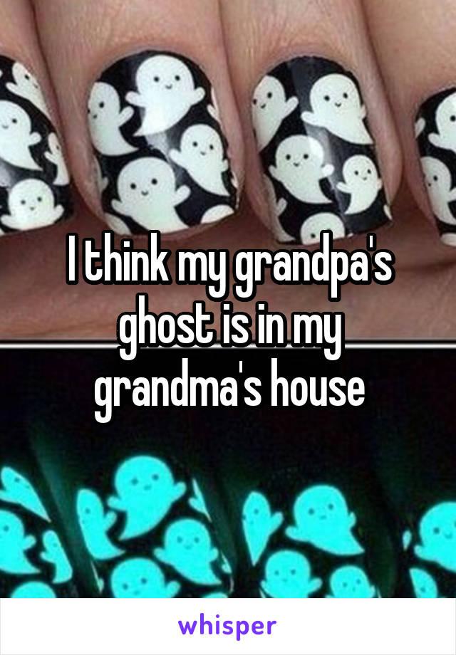 I think my grandpa's ghost is in my grandma's house