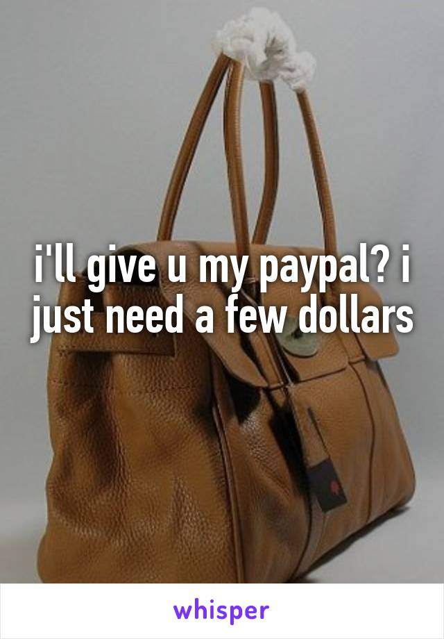 i'll give u my paypal? i just need a few dollars