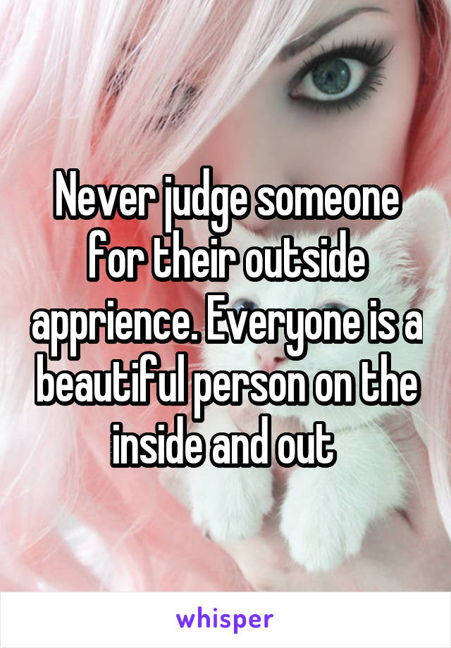 Never judge someone for their outside apprience. Everyone is a beautiful person on the inside and out