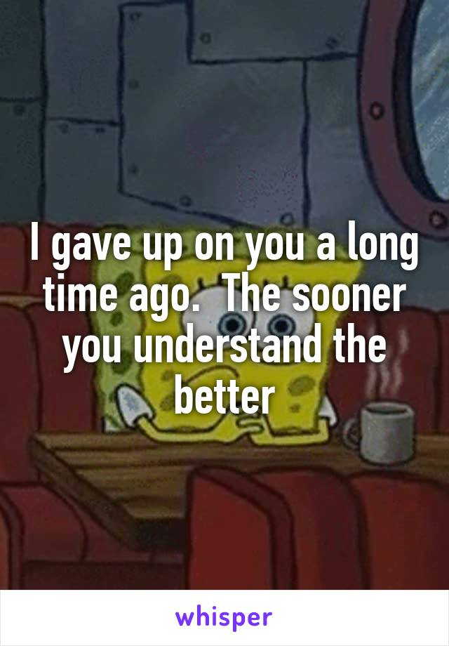 I gave up on you a long time ago.  The sooner you understand the better