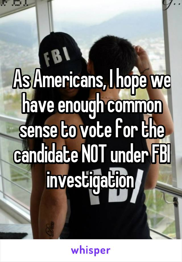As Americans, I hope we have enough common sense to vote for the candidate NOT under FBI investigation