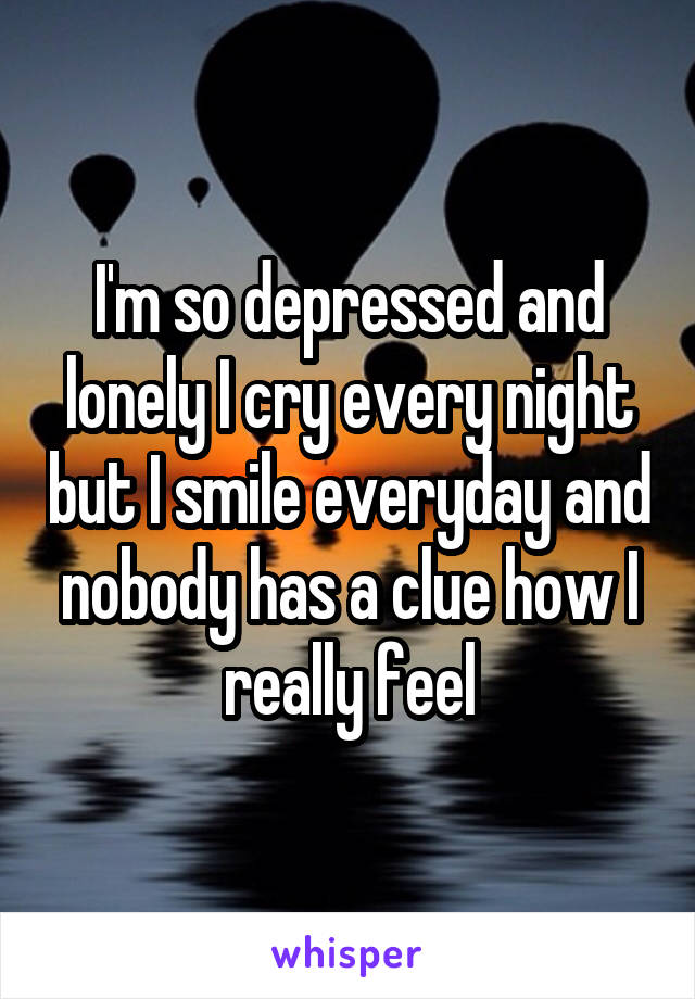 I'm so depressed and lonely I cry every night but I smile everyday and nobody has a clue how I really feel