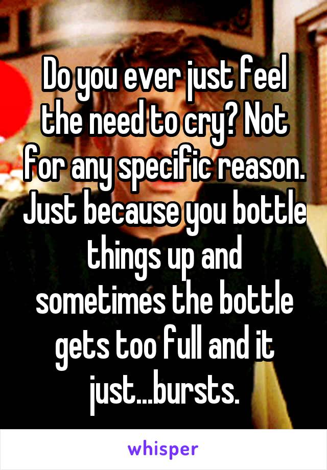 Do you ever just feel the need to cry? Not for any specific reason. Just because you bottle things up and sometimes the bottle gets too full and it just...bursts.
