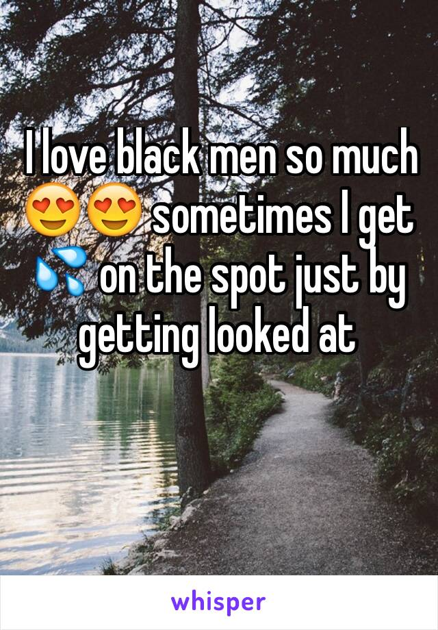 I love black men so much 😍😍 sometimes I get 💦 on the spot just by getting looked at