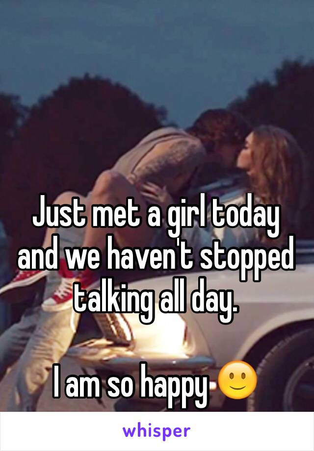 Just met a girl today and we haven't stopped talking all day.   I am so happy 🙂