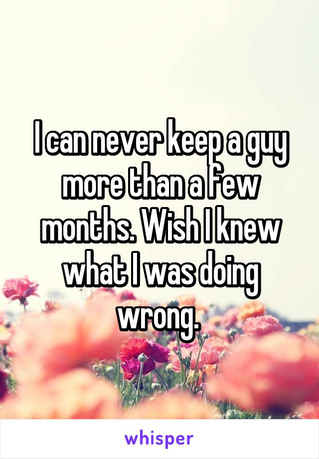 I can never keep a guy more than a few months. Wish I knew what I was doing wrong.