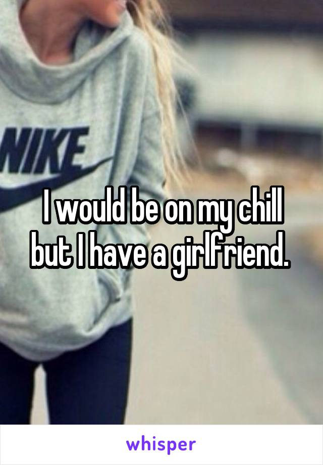 I would be on my chill but I have a girlfriend.