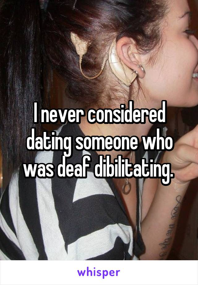 I never considered dating someone who was deaf dibilitating.