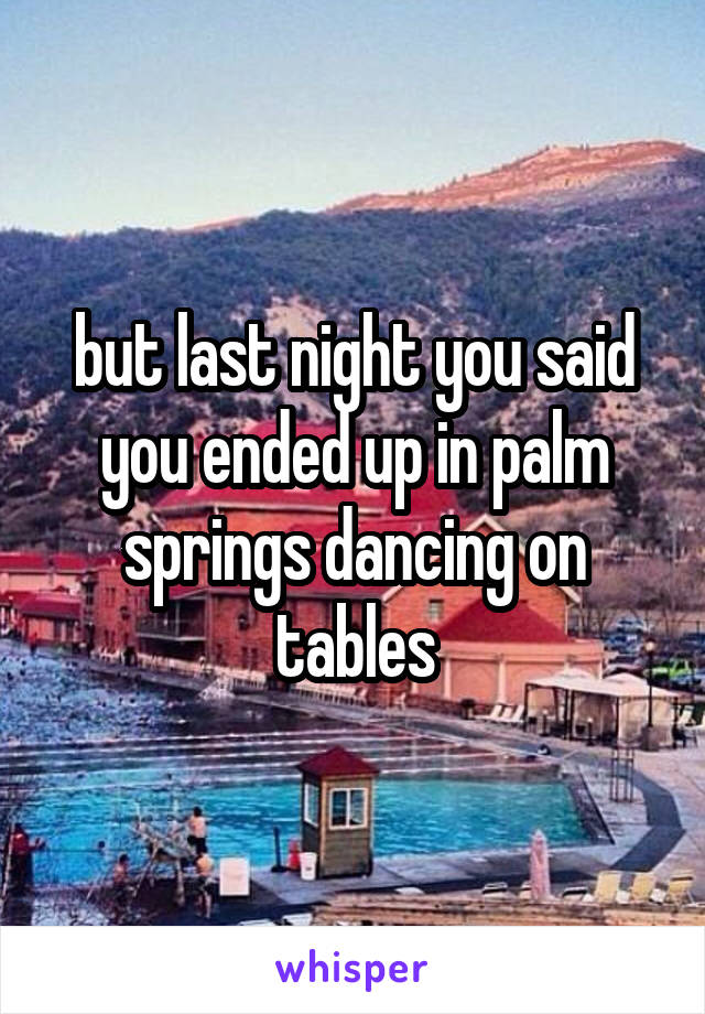 but last night you said you ended up in palm springs dancing on tables