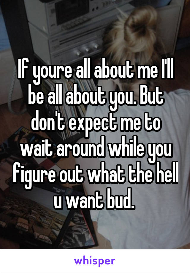 If youre all about me I'll be all about you. But don't expect me to wait around while you figure out what the hell u want bud.