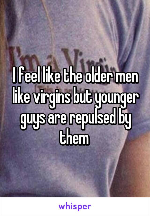 I feel like the older men like virgins but younger guys are repulsed by them