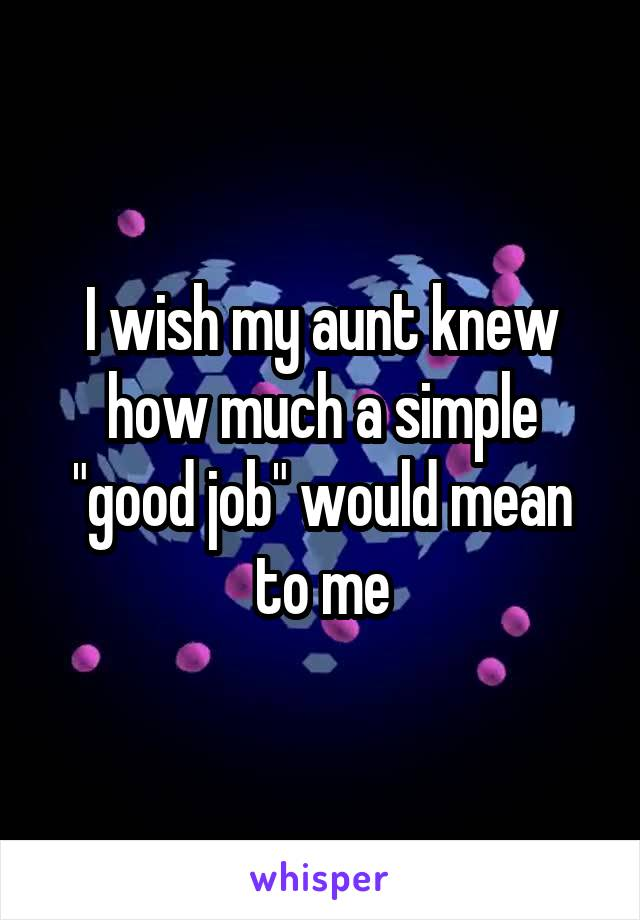 """I wish my aunt knew how much a simple """"good job"""" would mean to me"""