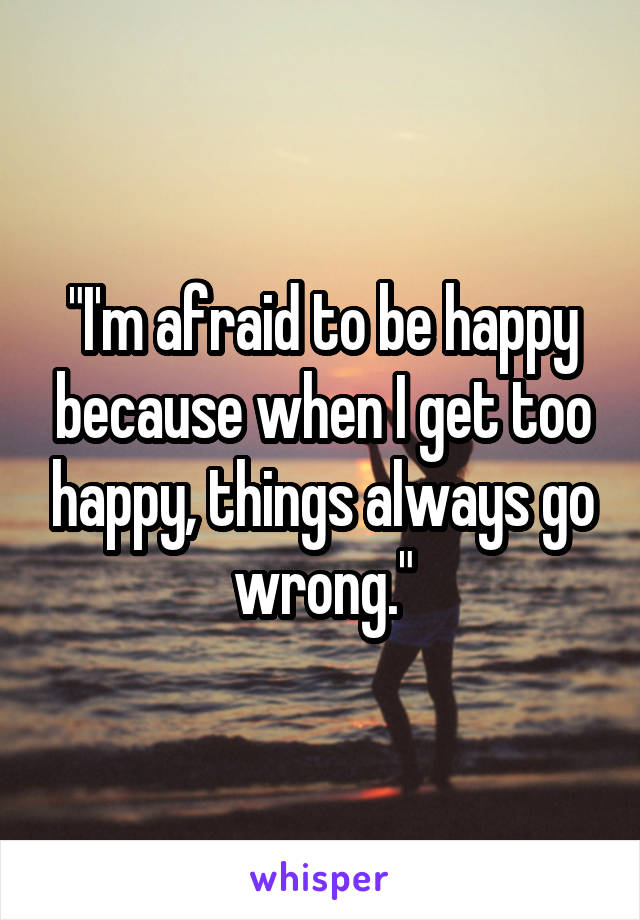 """""""I'm afraid to be happy because when I get too happy, things always go wrong."""""""