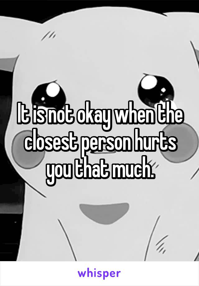 It is not okay when the closest person hurts you that much.