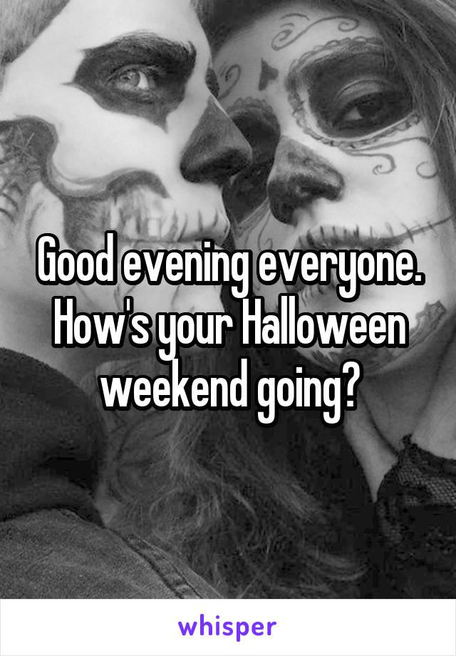 Good evening everyone. How's your Halloween weekend going?