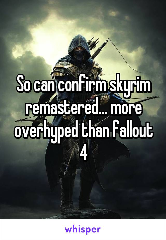 So can confirm skyrim remastered... more overhyped than fallout 4