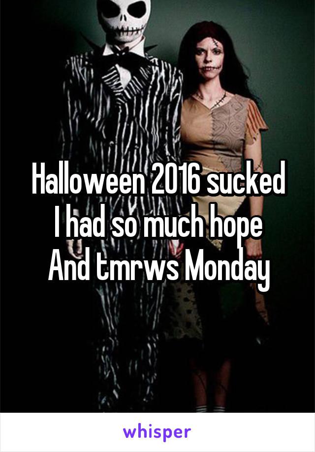 Halloween 2016 sucked I had so much hope And tmrws Monday