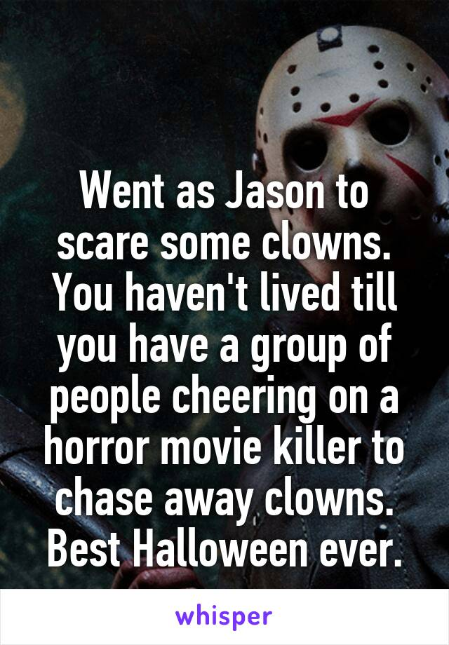Went as Jason to scare some clowns. You haven't lived till you have a group of people cheering on a horror movie killer to chase away clowns. Best Halloween ever.