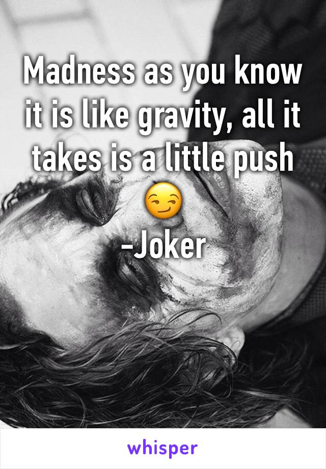 Madness as you know it is like gravity, all it takes is a little push 😏 -Joker