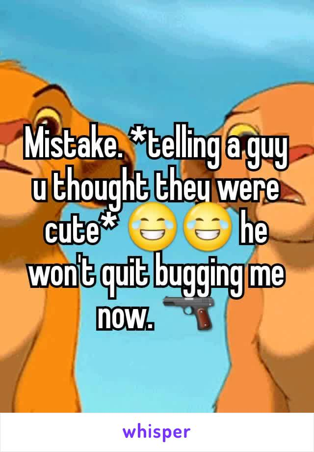 Mistake. *telling a guy u thought they were cute* 😂😂 he won't quit bugging me now. 🔫