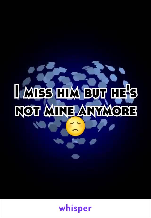 I miss him but he's not mine anymore 😞