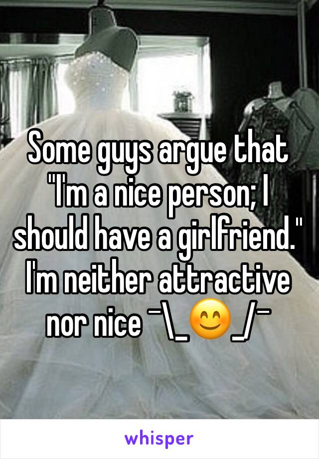 "Some guys argue that ""I'm a nice person; I should have a girlfriend."" I'm neither attractive nor nice ¯\_😊_/¯"