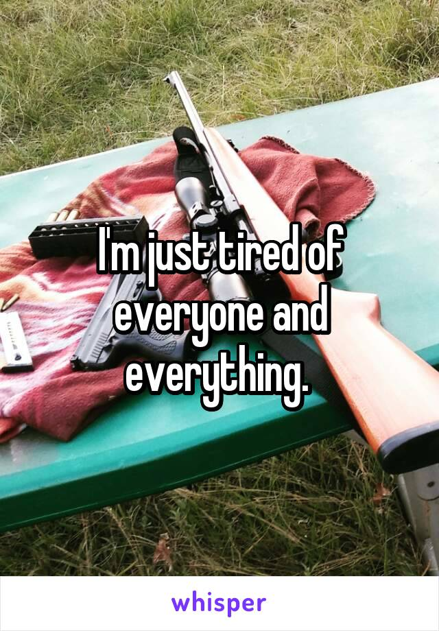 I'm just tired of everyone and everything.