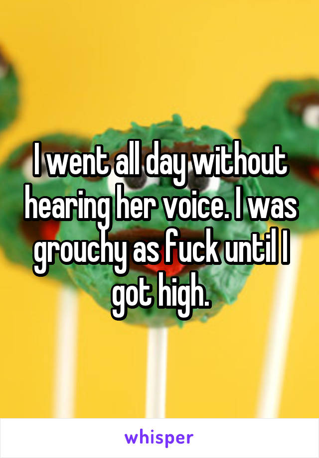 I went all day without hearing her voice. I was grouchy as fuck until I got high.