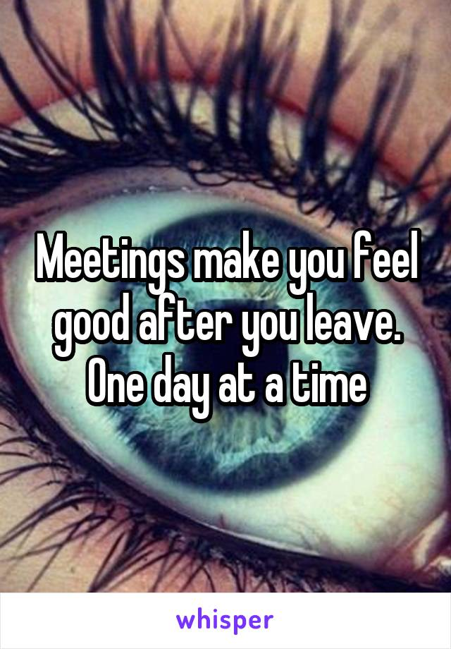 Meetings make you feel good after you leave. One day at a time