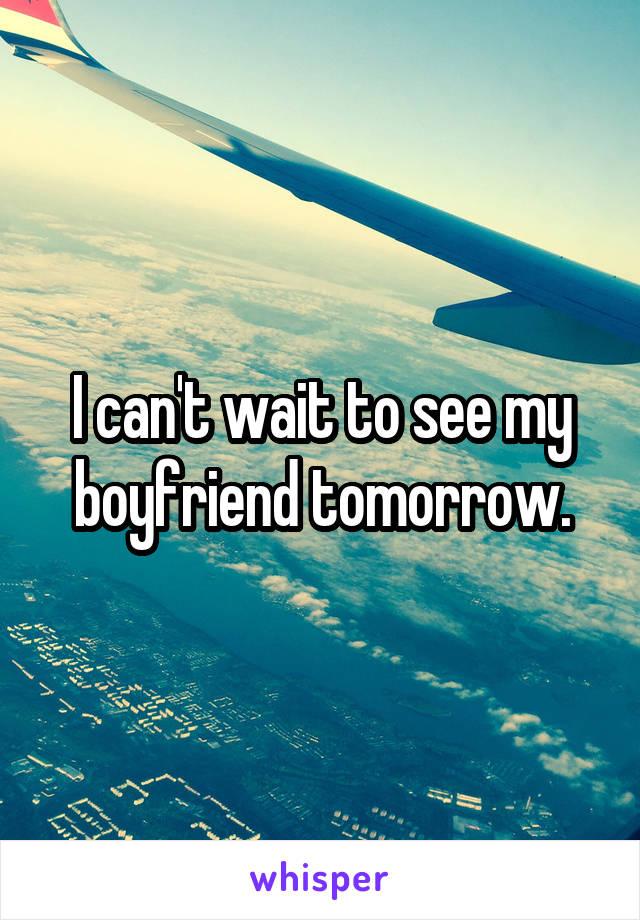 I can't wait to see my boyfriend tomorrow.
