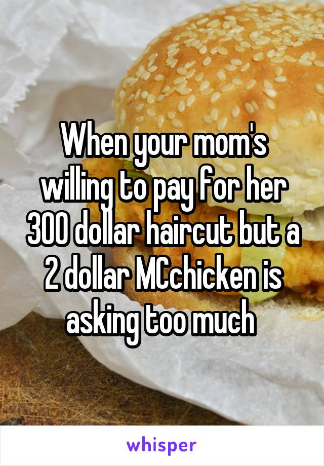 When your mom's willing to pay for her 300 dollar haircut but a 2 dollar MCchicken is asking too much