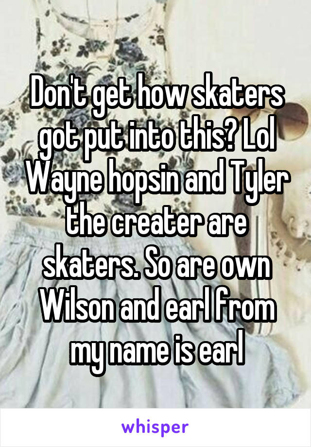 Don't get how skaters got put into this? Lol Wayne hopsin and Tyler the creater are skaters. So are own Wilson and earl from my name is earl